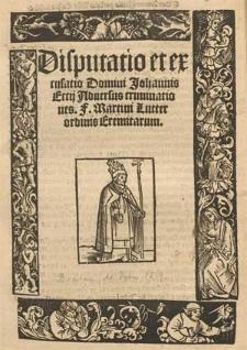 Disputatio et excusatio Domini Johannis Eccij Aduersus criminationes F. Martini Lutter ordinis Eremitarum