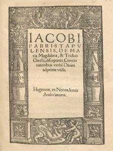 Iacobi Fabri Stapvlensis, De Maria Magdalena, & Triduo Christi, disceptatio, Concionatoribus verbi Diuini adprime vtilis