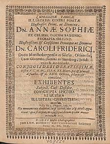 Cupressinæ Tabulæ Illustriss: Cineri Positæ [...] Dn. Annæ Sophiæ Ex Celsiss. Ducum Saxonic: Prosapia Oriund. Illustrissimi [...] Dn. Caroli Friderici, Ducis Monsterbergensis [...] Conjugis Desideratissimæ, Olsnæ A. C. M.DC.XLI. d. XX. Mart. [...] defunctæ, & d. XXIX. Octobr. solenniter tumulatæ, Exhibentes [...] Conscripta Epicedia Et Ultima Illustria Charisteria [...].