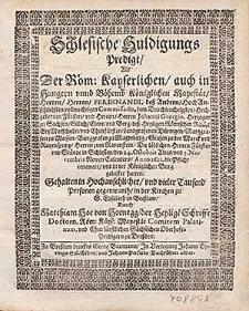 Schlesische Huldigungs Predigt, Als Der Röm. Kayserlichen [...] Mayestät [...] Ferdinandi deß Andern [...] vollmechtigen Commissario [...] Johanni Georgio, Hertzogen zu Sachsen [...] Die [...] Herren Fürsten vnd Stände in Schlesien, den [...] 3. Novembris [...] Anno 1621. die Pflicht ernewert vnd in der Königlichen Burg geleistet hatten / Gehalten [...] in der Kirchen zu S. Elisabeth in Breßlaw Durch Matthiam Hoe von Hoenegg [...].