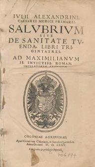 Ivlii Alexandrini [...], Salvbrivm Sive De Sanitate Tvenda, Libri Trigintatres : \b Ad Maximilianvm II. [...] Imperatorem [...]