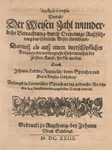 Arithmos ho sofos : das ist der weisen Zahl wunderliche Betrachtung durch dreyeinige Aussführung das Göttliche Wesen fürbildend [...] / durch Johann-Ludwig Remmelin [...] ; Anfangs in lateinischer Sprach an Tag gebracht, an jetzo aber den Kunstliebenden zugefallen Teutsch vertiert.