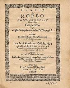 Oratio de morbo animi atq[ue] mentis hominibus congenito [...] / habita in [...] Lygij Elysij Gymnasio ac Schola Aurimontana a Jacobo Guenthero [...] qum eiusd. ill. S. gubernaculum ipsi [...] com[m]iteretur II. Non. Quintilis Anni [...] (I) I)C XI [...].