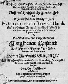 Ein hertzlicher Wunsch der Braut, und Antwort dess Bräutigams [...] Auff das Hochzeitliche Freuden Fest dess [...] M. Christophori Bremeri [...] Mit der [...] Jungfrauen Elisabeth [...] Herrn Jeremias Gleissbergs [...] Tochter [...].