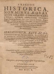 Exegesis historica non minus aequas, quam graves commemorans causas, quibus [...] ordines Regni Sueciae provocati, Sigismundum Tertium, Regem Poloniae [...] Suecano exuerunt diademate [...].