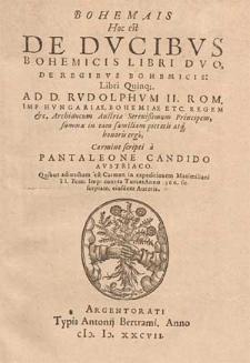 Bohemais, hoc est de ducibus Bohemicis libri duo de regibus Bohemicis libri quinque ad D. Rudolphum II [...] carmine scripti / a Pantaleone Candido [...] : Quibus adiunctum est carmen in expeditionem Maximiliani II [...] contra Turcas anno 1566 susceptam eiusdem autoris.