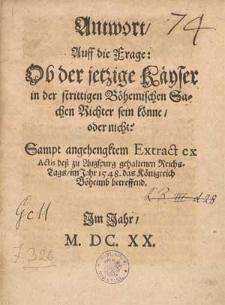 Antwort auff die Frage ob der jetzige Käyser in der strittigen Böhemmischen Sachen Richter sein könne oder nicht : Sampt angehengktem Extract ex Actis deß zu Augspurg gehaltenen Reichstags im Jahr 1548 das Königreich Böheimb betreffend.