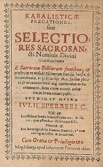 Kabalisticæ Precationes, siue Selectiores Sacrosancti Nominis Divini Glorificationes E Sacrorum Bibliorum fontibus, & præsertim ex medulla Psalmorum Dauidis haustæ, & ita concinnatæ, vt ijs Deus Op. Max. facilius placari, & ad exaudiendum at́[que] auxiliandum melius commoueri, Mens etiam orantis ardentius in Deum eleuari poßit / Stvdio Et Opera Ivlii Sperberi C.