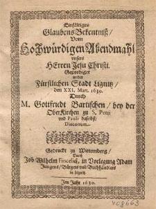 Einfältiges Glaubensbekentniß vom hochwürdigen Abendmahl unsers Herren Jesu Christi / gepredigt in [...] Lignitz den XXI. Mart. 1630. durch M. Gottfried Bartischen [...].