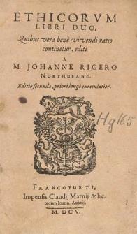 Ethicorum Libri Duo, Quibus vera bene vivendi ratio continetur / editi A M. Johanne Rigero Northusano.
