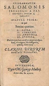 Epigrammatvm Salomonis Frencelii a Fridenthal [...] Sylvvla Prima In qua Semitæ quatuor. I. Sacra. II. Commvnis. III. Amatoria. IV. Fvnerea : Horum quædam antehac perperam sparsimq[ue] divulgata, hic castigatius, pleraq[ue] verò nova Clariss. Virorvm Hortatv Prodevnt.