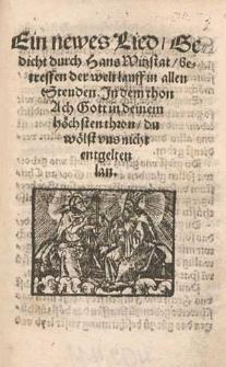 Ein newes Lied, Gedicht durch Hans Witzstat, betreffen der welt lauff in allen Stenden. Jn dem thon Ach Gott in deine, höchsten thron, du wölst vns nicht entgelten lan.