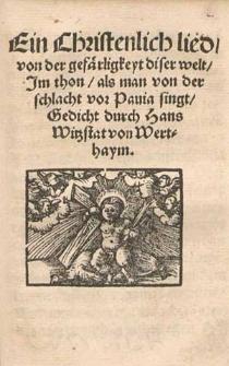 Ein Christenlich lied, von der gefärligkeyt diser welt, Jm thon, als man von der schlacht vor Pauia singt / Gedicht durch Hans Witzstat von Werthaym.