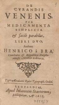De Cvrandis Venenis, Per Medicamenta Simplicia & facile parabilia, Libri Dvo / Authore Henrico a Bra [...].
