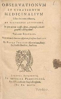 Observationvm Et Cvrationvm Medicinalivm Liber [...]. Lib. 18, De ventriculi affectibvs, In quo eorum caussæ, signa, prognoses, curatio graphice depinguntur : Vna cum Scholiis. Cum rerum & locorum [...] Indice. / D. Petro Foresto Alcmarino [...] Auctore.