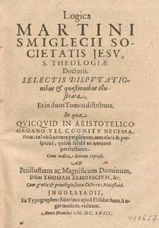 Logica Martini Smiglecii [...] : Selectis Dispvtationibus & quæstionibus illustrata, Et in duos Tomos distributa, In qua Qvicqvid In Aristotelico Organo Vel Cognitv Necessarium [...] perplexum [...] pertractatur [...] : Ad Perillustrem [...] Dominum [...] Thomam Zamoyscivm &c. [...]. [P. 1, Ea, Qvae Ad Primam Operationem Intellectvs dirigendam pertinent, comprehendens].