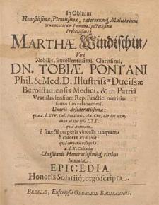 In Obitum Honestissimæ, Pientissimæ [...] Marthæ Windischin [...] Tobiæ Pontani, Phil. & Med. D. Illustriss[im]æ Ducissæ Berolstadiensis Medici, & in Patria Vratislaviensium Rep. Practici [...] Uxoris [...] qvæ a. d. XIV. Cal. Sextileis, An. Chr. CIƆ IƆC XLV. anno ætatis ipso LXX. qva animam e senecti corporis vinculis tanqvam e carcere evolavit: qva corporis reliqvia, a. d. X. Calendas [...] humata: Epicedia Honoris Solatiiq[ue] ergo scripta.