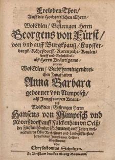 FrewdenThon, Auff die Hochzeitlichen Ehren, deß [...] Herrn Georgens von Fürst, von vnd auff Burgkhausz, Kupfferbergk, Röhrßdorff [...] vnd der [...] Jungrawen Anna Barbara geborner von Nimptsch [...] deß [...] Herrn Hansens von Nimptsch vnd Röverßdorff, auff Falckenhain vn[d] Oelß, der Fürstenthümber Schweidnitz vnd Jawer wolverdienten OberRechtsitzers vnd LandeßEltesten [...] Tochter / Angestimmet von Chrysostomus Schultzen.