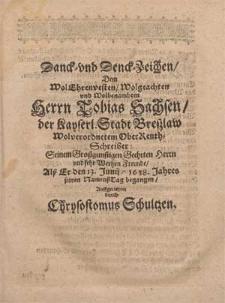 Danck- vnd Denck-Zeichen, Dem [...] Herrn Tobias Sachsen, der Kayserl. Stadt Breszlaw Wolverordnetem OberRenthSchreiber [...] Alß Er den 13. Junij, 1638. Jahres seinen NamenßTag begangen / Auffgerichtet durch Chrysostomus Schultzen