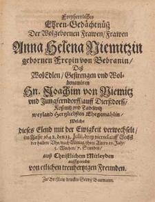 Freyherrliches Ehren-Gedächtnüsz Der [...] Frawen Anna Helena Niemitzin gebornen Freyin von Bebranin, Deß [...] Hn. Joachim von Niemitz vnd Jungferndorff, auff Dierßdorff [...] Ehegemahlin, Welche dieses Elend mit der Ewigkeit verwechselt, im Jahr 1642. den 13. Julii [...] jhres Alters 21. Jar, 5. Wochen, 7. Stunden / auß Christlichem Mitleyden auffgericht von etlichen treuhertzigen Freunden