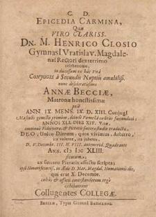 Epicedia Carmina, Quæ [...] M. Henrico Closio Gymnasi[i] Vratislav. Magdalenæi Rectori [...] in discessum ex hac Vita Conjugis a Secundis Nuptiis amabiliß. [...] Annæ Becciæ [...] post Ann. IX. Mens. IX. D. XIII. Conjugi[i] [...] Annos XLI. Dies XIV. Vitæ [...] D. V. Decembr. [...] Ann. CIƆ IƆC XLIII. secutum [...] scripta; ipso [...] in Æde D. Mar. Magdal. Humationis die, qui erat X. Decembr. [...] exhibuerunt Collugentes Collegæ