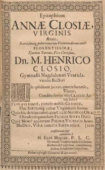 Epitaphium Annæ Closiæ, Virginis Ætate [...] Florentissimæ; Ejusdem Parenti [...] M. Henrico Closio, Gymnasii Magdalenæi Vratislaviensis Rectori [...] / consolationis ergo exhibitum a M. Elias Majore, P. L. C. Gymnaii Vratislaviensis Elisabetani Rectore [...]