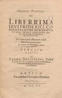 Oratio poetica de liberrima [...] Friderici, comitis Palatini ad Rhenum et Rom. Imperii electoris [...] in regem Bohemiae electione [...] XIII. Februarii publice habita / a Thoma Sagittario [...].
