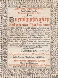 Frieden und Frewdenpredigt am Sontag Oculi, als gleich dazumal die zwischen dem [...] Herrn Johan Georgen Hertzogen zu Sachsen [...] im Namen und an statt der Röm. Kay. [...] und der [...] Herren Fürsten und Stände in Ober und Nieder Schlesien [...] getroffene Accomodation offentlich publiciret und von allen Cantzeln zu Breßlaw abgelesen worden / gehalten von M. Joachimo Pollione [...].