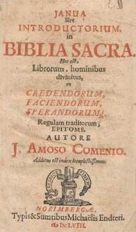 Janua Sive Introductorium in Biblia Sacra : Hoc est, Librorum, hominibus divinitus, in Credendorum, Faciendorum, Sperandorumq[ue], Regulam traditorum, Epitome / Autore J. Amoso Comenio ; Additus est index locuplectissimus.