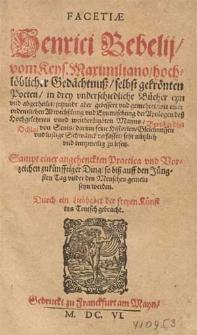Facetiæ Henrici Bebelij [...] in drey vnderschiedliche Bücher eyn vnd abgetheilet, jetzundt aber gebessert vnd gemehret, mit einer ordentlichen Abwechßlung vnd Eynmischung der Apologen [...] Bernhardini Ochini von Senis [...]. Sampt einer angehenckten Practica vnd Vorzeichen zukünfftiger Ding, so biß auf den Jüngsten Tag vnder den Menschen gemein seyn erden / Durch ein Liebhaber der freyen Künst ins Teutsch gebracht.