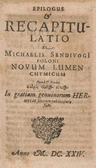Epilogus & Recapitulatio in Michaelis Sendivogi[i] Poloni Novum Lumen Chymicum / Opera & Studio Andros Orthos Hēlios
