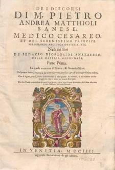 De i discorsi di M. Pietro Andreas Matthioli [...] nelli sei libri di Pedacio Dioscoride [...] della materia medicinale. Parte prima, La quale contiene il primo, & secondo libro [...].
