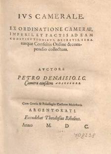 Ivs Camerale : Ex Ordinatione Camerae, Imperii Et Factis Ad Eam Constitvtionibvs, Decretis Senatusque Consultis Ordine & compendio collectum / Avctore Petro Denaisio [...].
