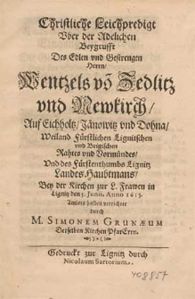 Christliche Leichpredigt uber der [...] Beygrufft des [...] Herrn Wentzels vo[n] Zedlitz und Newkirch auf Eichholtz [...] / Anno 1613 [...] verrichtet durch M. Simonen Grunaeum [...].