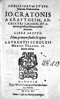 Consiliorvm Et Epistolarum Medicinalium, Io. Cratonis A Kraftheim, Archiatri Cæsarei [...] Liber [...]. Lib. 6 / Nunc primum studio & opera Lavrentii Scholzii Medici Vratisl. In lucem editus.