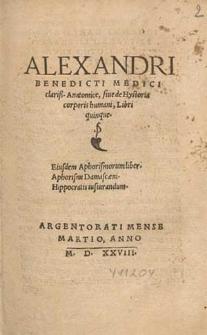 Alexandri Benedicti Medici [...] Anatomice siue de Hystoria corporis humani Libri quinque ; Eiusdem Aphorismorum liber. Aphorismi Damascæni. Hippocratis iusiurandum.