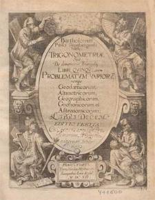 Bartholomæi Pitisci Grunbergensis Silesij Trigonometriæ Siue De dimensione Triangulor[um] Libri Qvinqve ; Item Problematvm Variorv[m], nempe Geodæticorum, Altimetricorum, Geographicorum, Gnomonicorum et Astronomicorum Libri Decem.
