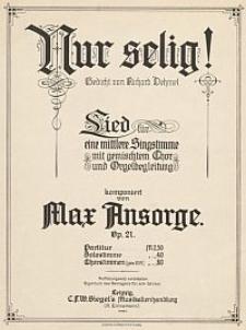 Nur selig! : Lied für eine mittlere Singstimme mit gemischten Chor und Orgelbegleitung : Op. 21