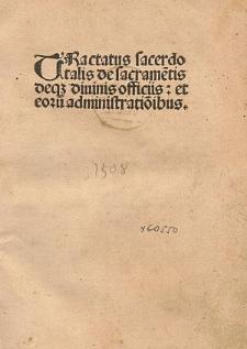 Tractatus sacerdotalis de sacrame[n]tis deq[ue] diuinis officiis : et eoru[m] administratio[n]ibus.