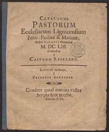 Catalogus Pastorum Ecclesiarum Lignicensium Petro-Paulinæ & Marianæ, Anno Salutis Humanæ M. DC. LIII. Collectus / a Casparo Keselero.