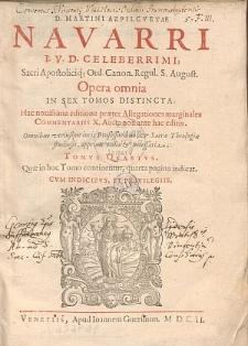 D. Martini Azpilcvetae Navarri ... Opera omnia In Sex Tomos Distincta. Tomvs qvartvs.