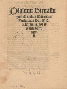 Philippi Beroaldi opusculu[m] eruditu[m] Quo co[n]tine[n]t[ur] phi[osophi] Medici Oratoris. De excelle[n]tia disceptantiu[m].