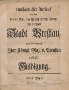 Umständlicher Verlauf von der den 10. Aug. mit Königl. Preuß. Trouppen besetzten Stadt Breßlau, und der darauf Ihro Königl. Maj. v. Preußen gethanen Hundigung