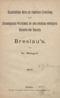 Geschichtlicher Abriss der räumlichen Entwicklung und Chronoligisches Verzeichniss der noch erhaltenen wichtigeren Bauwerke oder baureste Breslau's